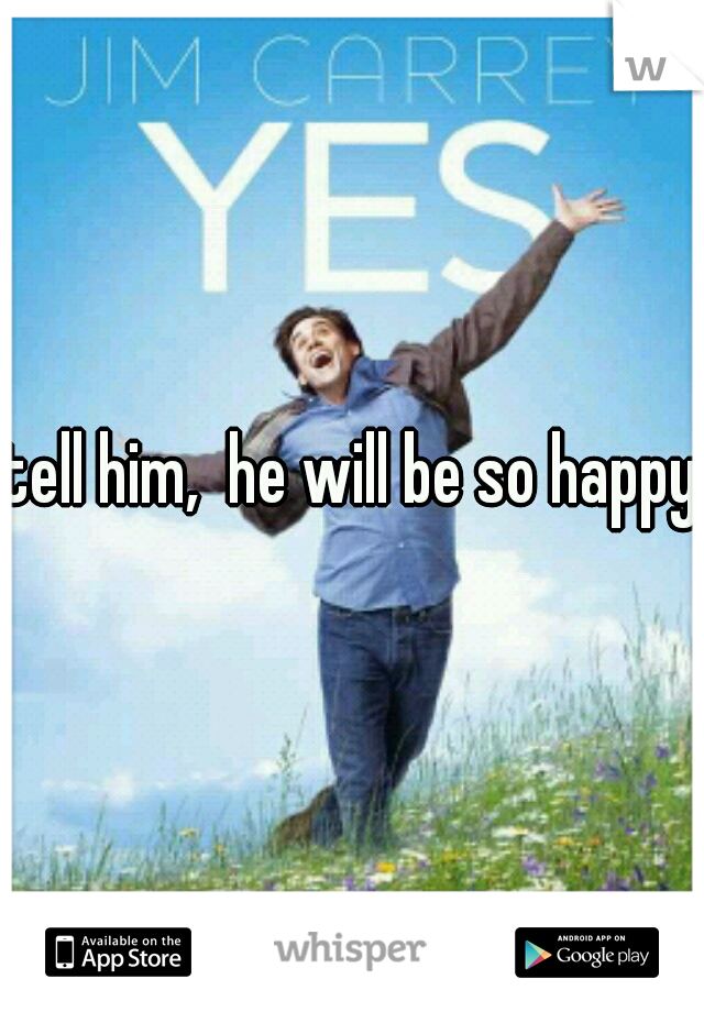 tell him,  he will be so happy!