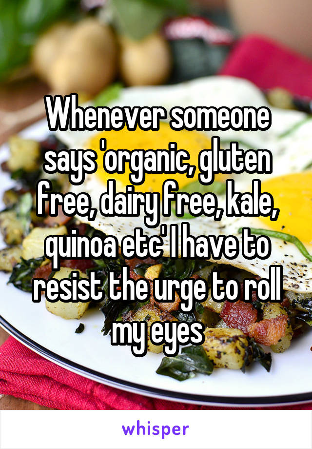 Whenever someone says 'organic, gluten free, dairy free, kale, quinoa etc' I have to resist the urge to roll my eyes