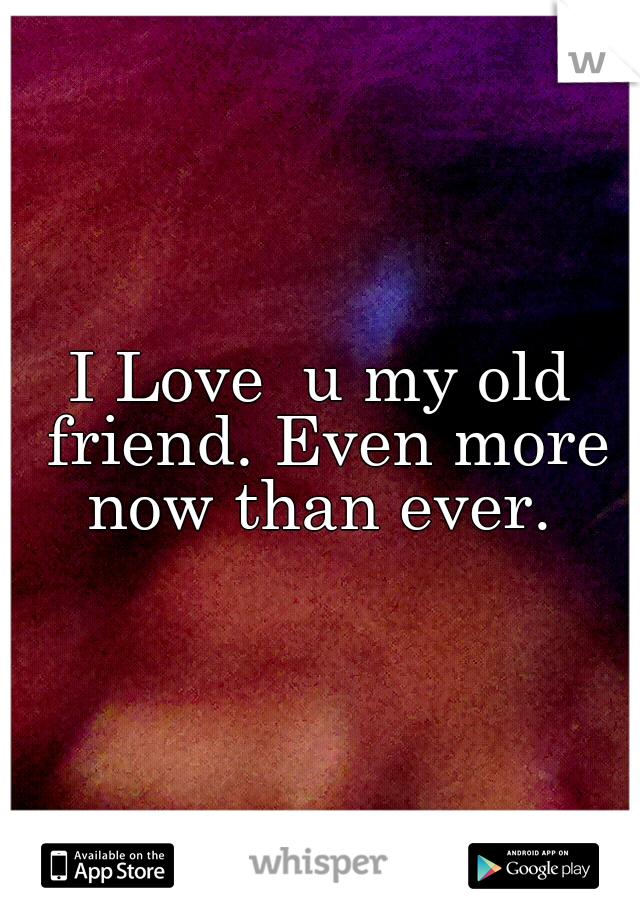 I Love  u my old friend. Even more now than ever.