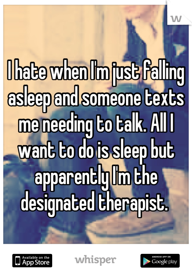I hate when I'm just falling asleep and someone texts me needing to talk. All I want to do is sleep but apparently I'm the designated therapist.