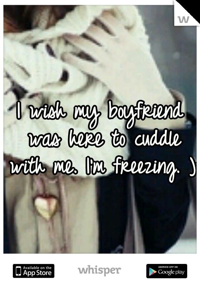 I wish my boyfriend was here to cuddle with me. I'm freezing. ):