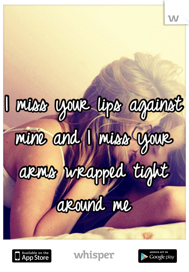 I miss your lips against mine and I miss your arms wrapped tight around me