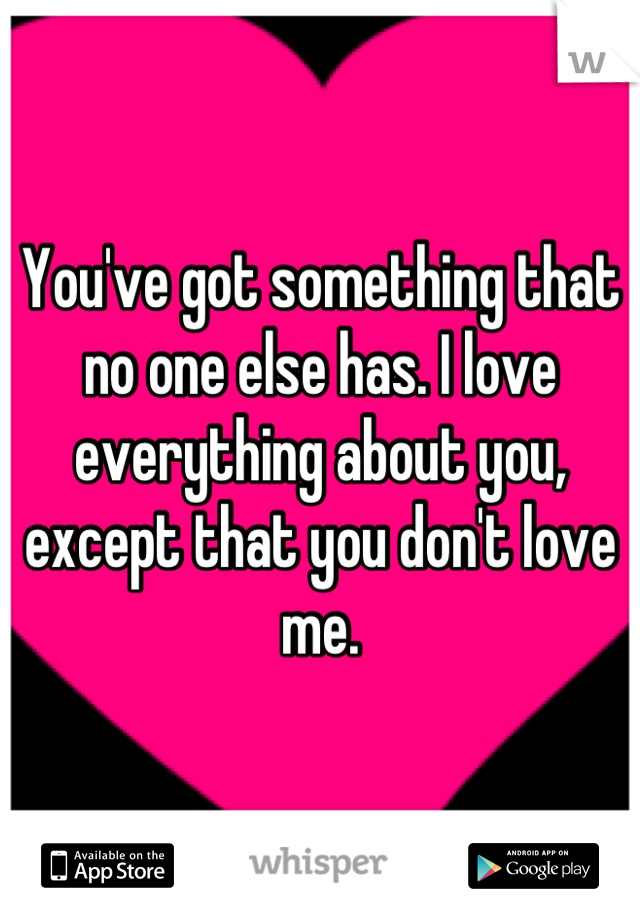 You've got something that no one else has. I love everything about you, except that you don't love me.