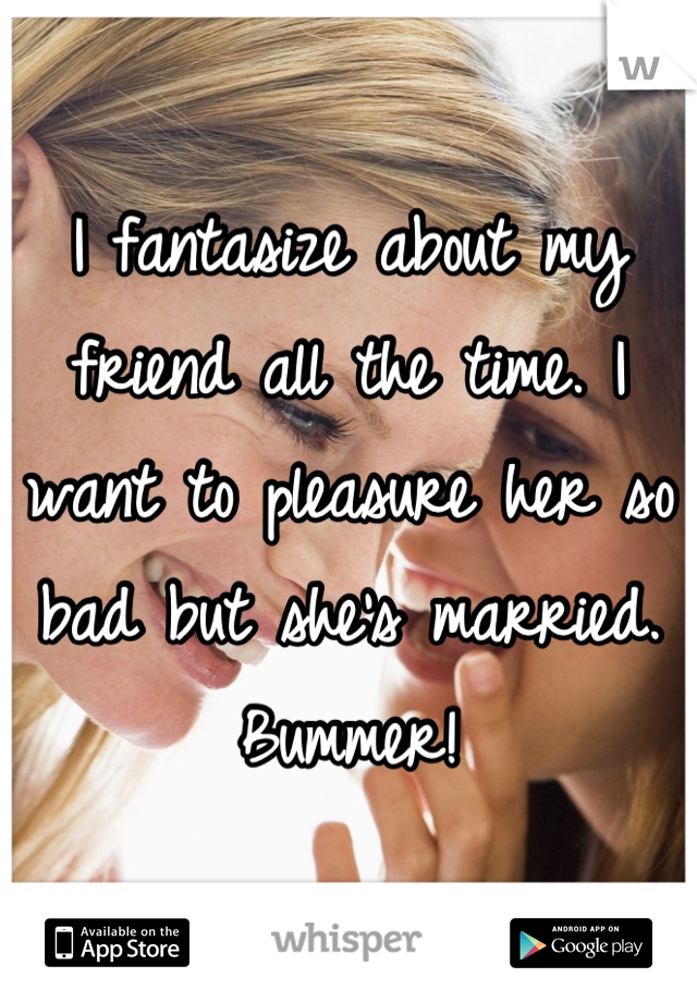 I fantasize about my friend all the time. I want to pleasure her so bad but she's married. Bummer!