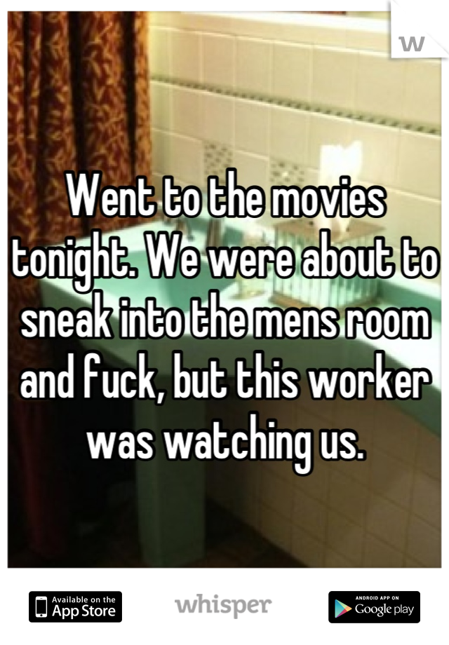 Went to the movies tonight. We were about to sneak into the mens room and fuck, but this worker was watching us.