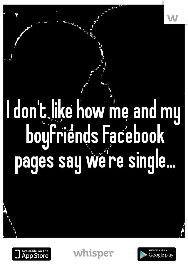 I don't like how me and my boyfriends Facebook pages say we're single...