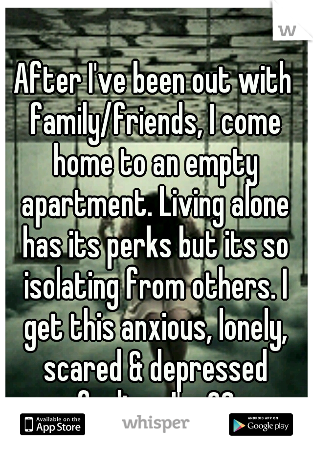 After I've been out with family/friends, I come home to an empty apartment. Living alone has its perks but its so isolating from others. I get this anxious, lonely, scared & depressed feeling.. I'm 28