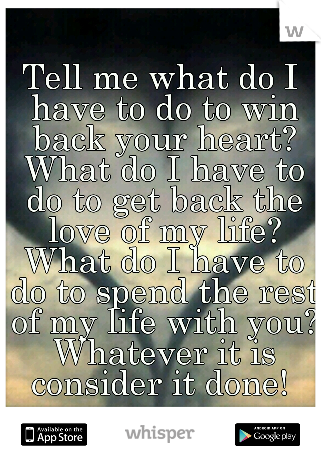Tell me what do I have to do to win back your heart? What do I have to do to get back the love of my life? What do I have to do to spend the rest of my life with you? Whatever it is consider it done!
