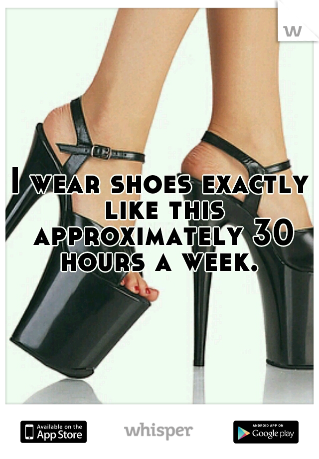 I wear shoes exactly like this approximately 30 hours a week.