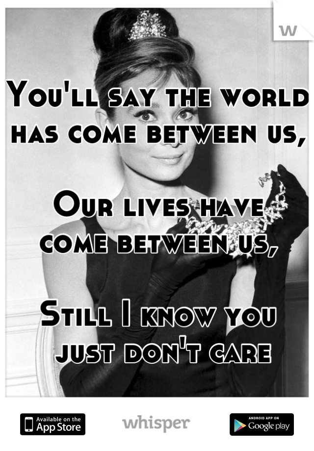 You'll say the world has come between us,  Our lives have come between us,  Still I know you  just don't care