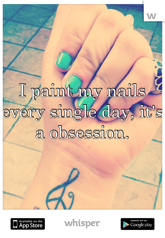 I paint my nails every single day, it's a obsession.