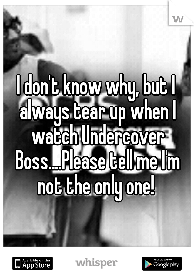 I don't know why, but I always tear up when I watch Undercover Boss....Please tell me I'm not the only one!