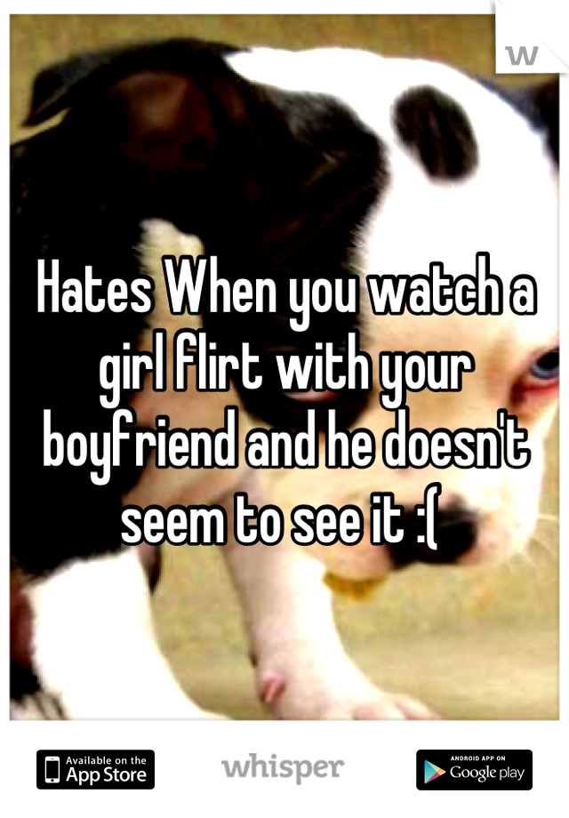 Hates When you watch a girl flirt with your boyfriend and he doesn't seem to see it :(