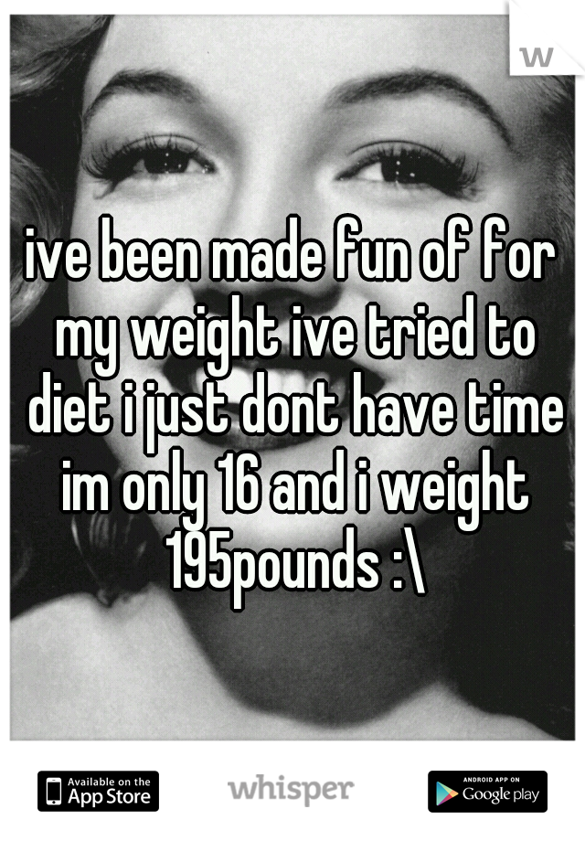 ive been made fun of for my weight ive tried to diet i just dont have time im only 16 and i weight 195pounds :\