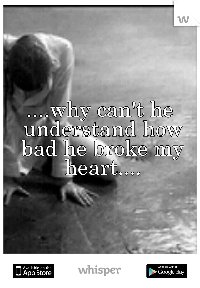 ....why can't he understand how bad he broke my heart....