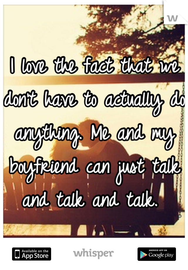 I love the fact that we don't have to actually do anything. Me and my boyfriend can just talk and talk and talk.