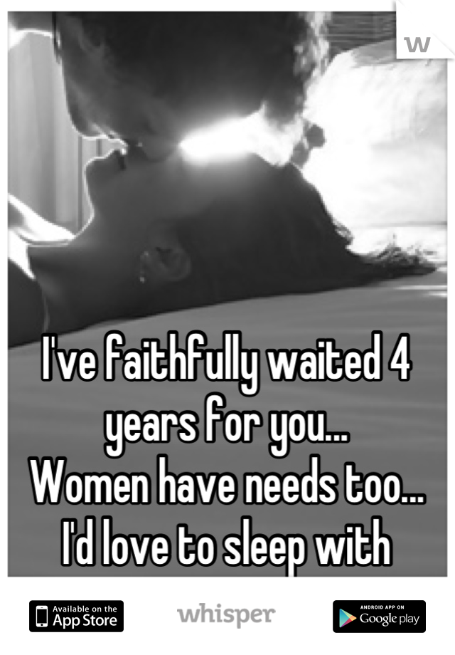 I've faithfully waited 4 years for you... Women have needs too... I'd love to sleep with someone again.