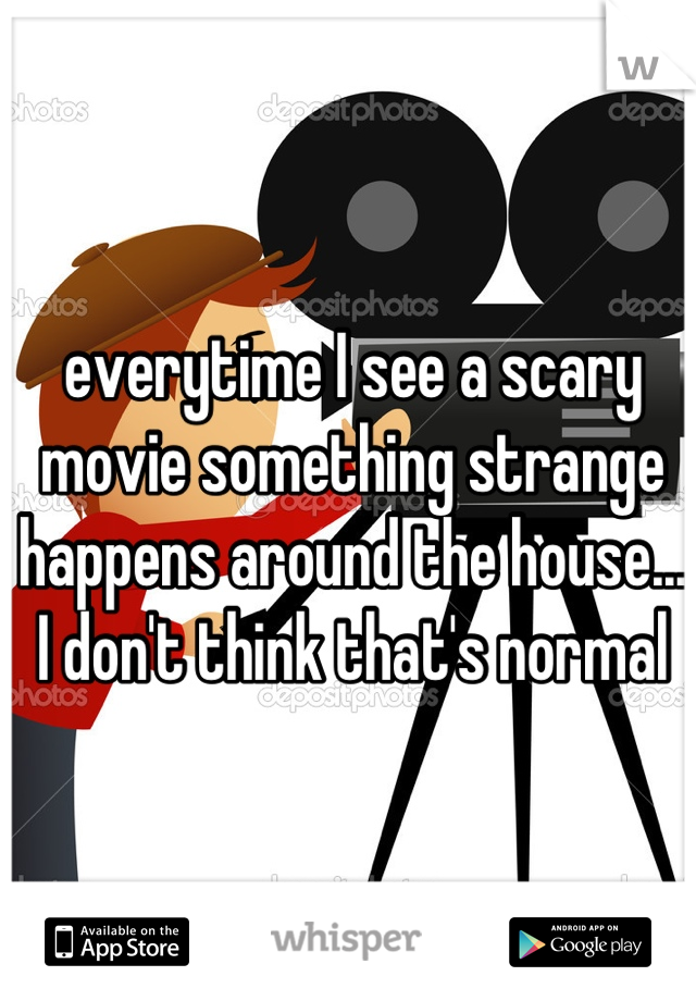 everytime I see a scary movie something strange happens around the house... I don't think that's normal