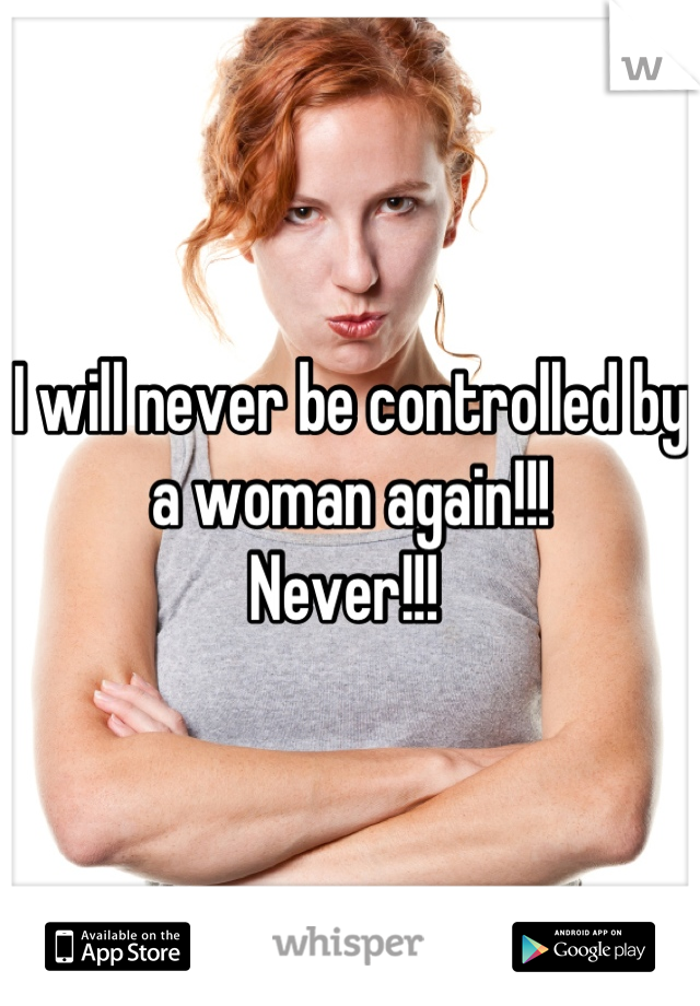 I will never be controlled by a woman again!!!  Never!!!