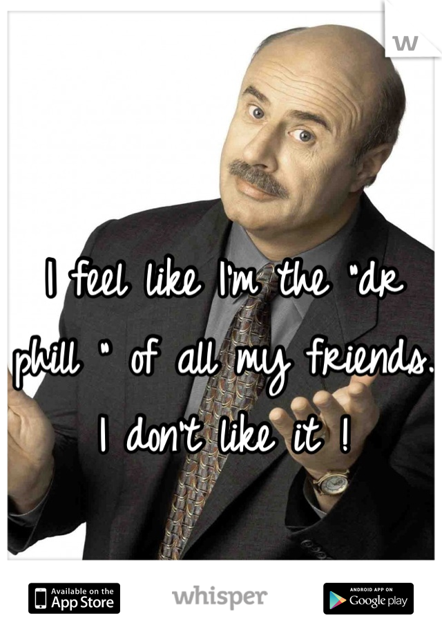 """I feel like I'm the """"dr phill """" of all my friends. I don't like it !"""