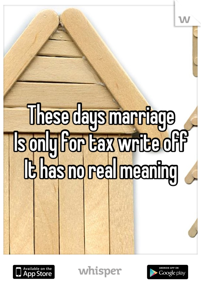 These days marriage Is only for tax write off It has no real meaning