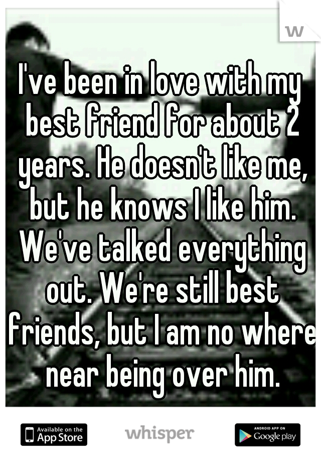 I've been in love with my best friend for about 2 years. He doesn't like me, but he knows I like him. We've talked everything out. We're still best friends, but I am no where near being over him.