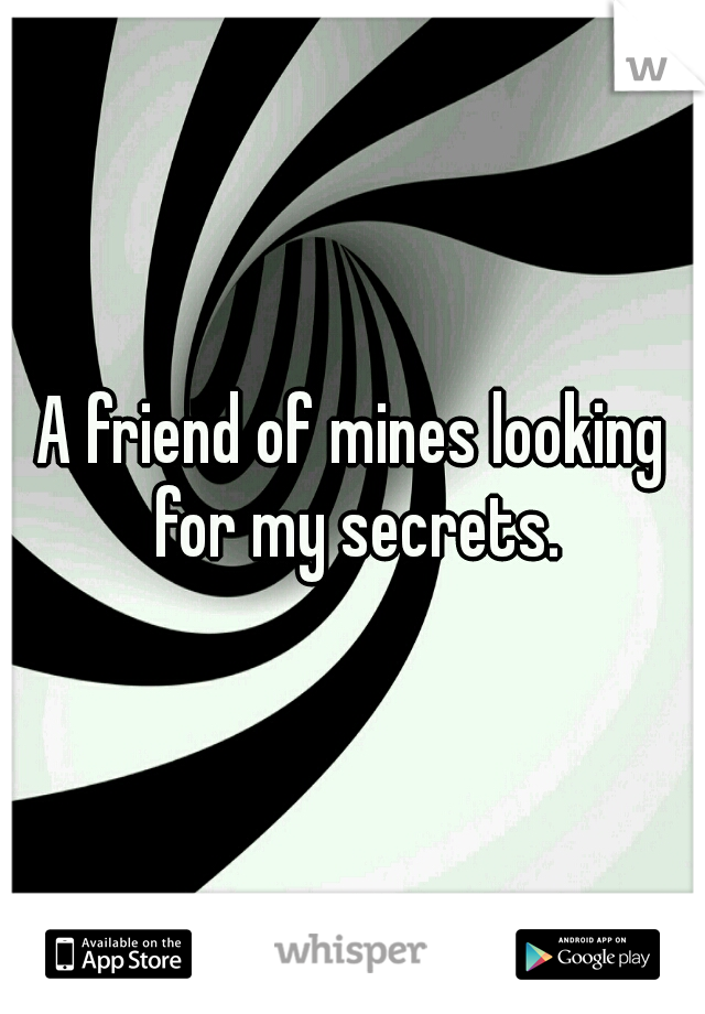 A friend of mines looking for my secrets.