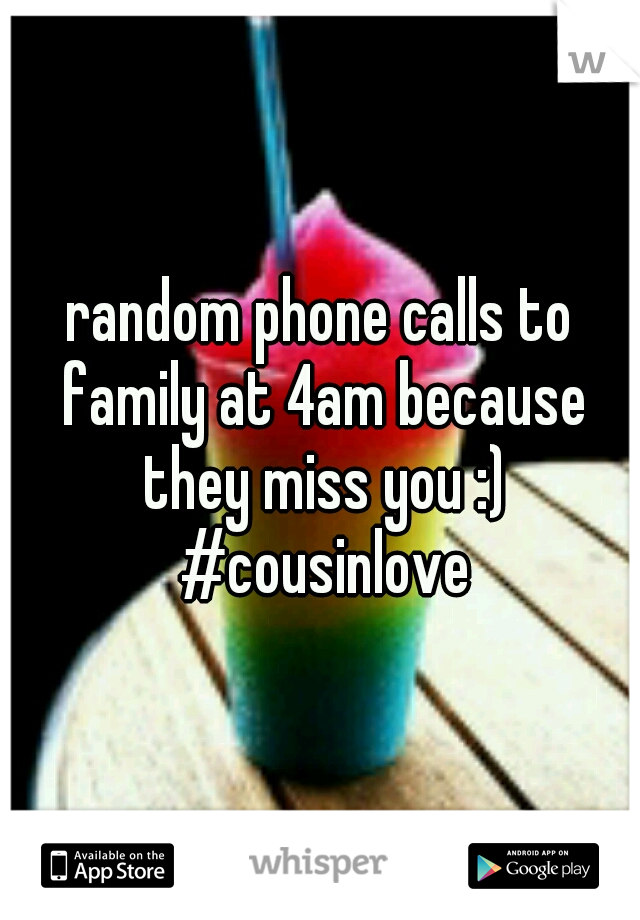 random phone calls to family at 4am because they miss you :) #cousinlove