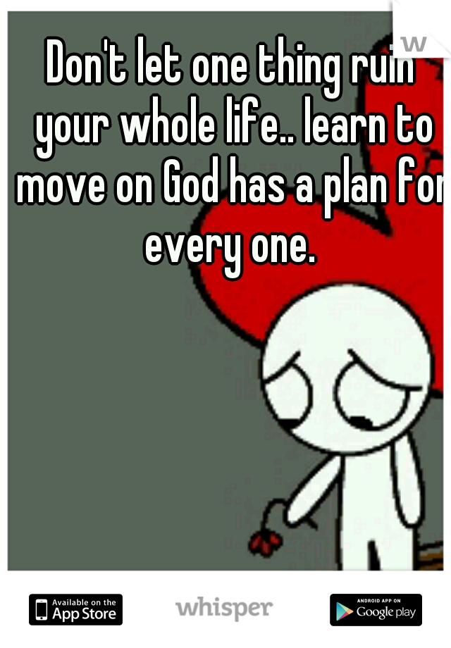Don't let one thing ruin your whole life.. learn to move on God has a plan for every one.