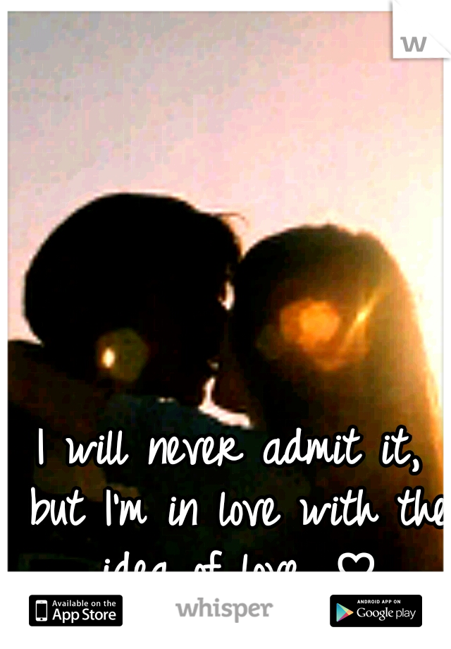 I will never admit it, but I'm in love with the idea of love. ♡