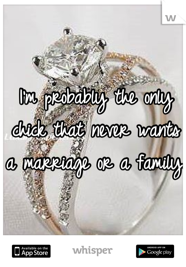 I'm probably the only chick that never wants a marriage or a family.
