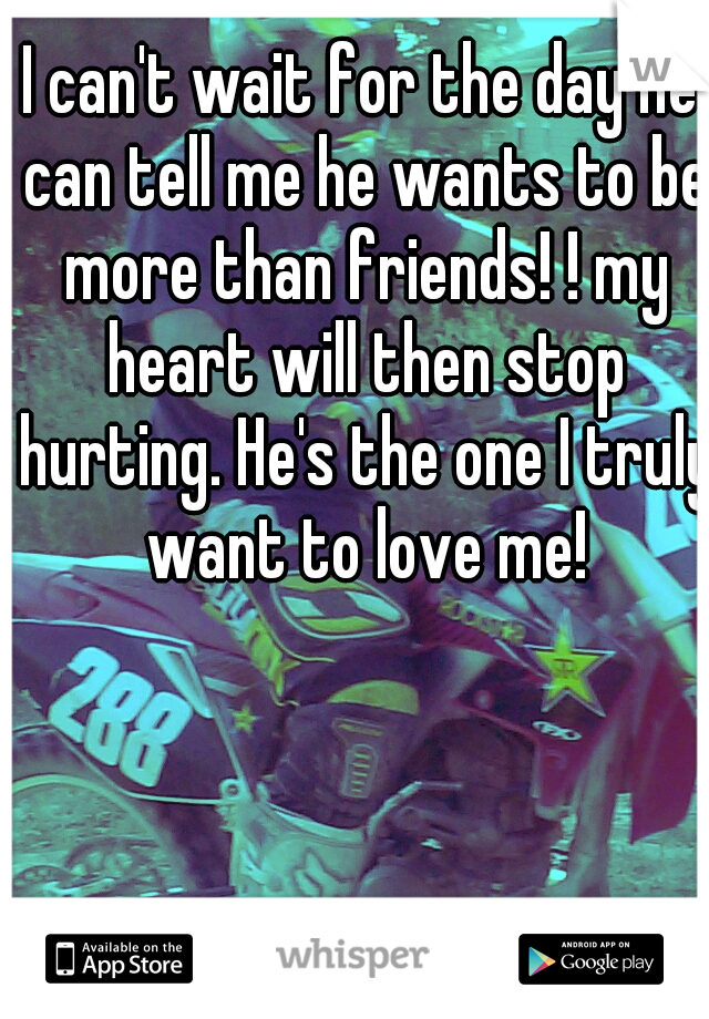 I can't wait for the day he can tell me he wants to be more than friends! ! my heart will then stop hurting. He's the one I truly want to love me!