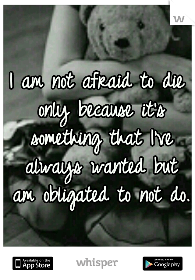 I am not afraid to die only because it's something that I've always wanted but am obligated to not do.