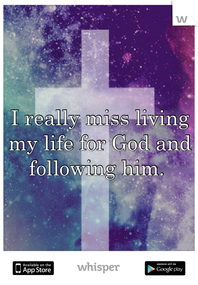 I really miss living my life for God and following him.