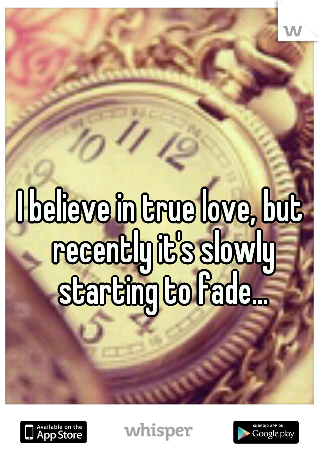 I believe in true love, but recently it's slowly starting to fade...