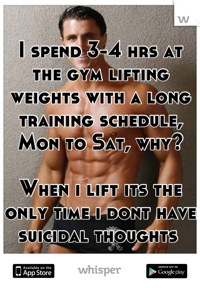 I spend 3-4 hrs at the gym lifting weights with a long training schedule, Mon to Sat, why?   When i lift its the only time i dont have suicidal thoughts