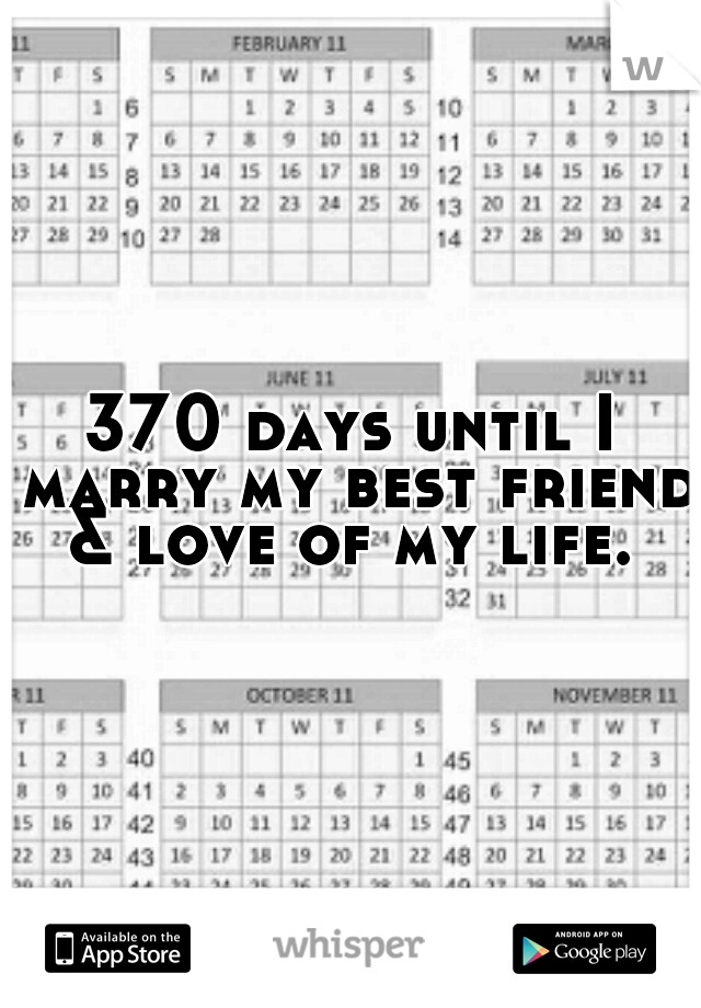 370 days until I marry my best friend & love of my life.