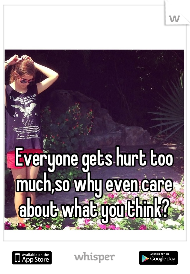 Everyone gets hurt too much,so why even care about what you think?