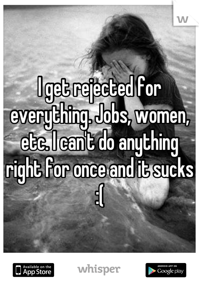 I get rejected for everything. Jobs, women, etc. I can't do anything right for once and it sucks :(