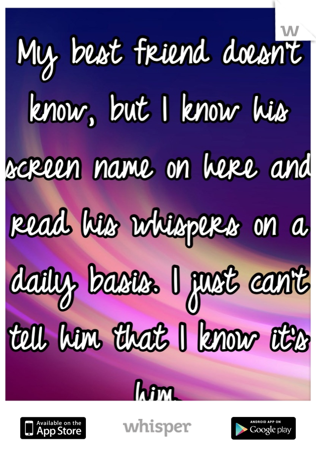 My best friend doesn't know, but I know his screen name on here and read his whispers on a daily basis. I just can't tell him that I know it's him.