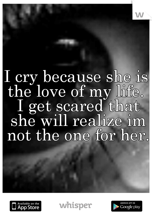 I cry because she is the love of my life.  I get scared that she will realize im not the one for her.