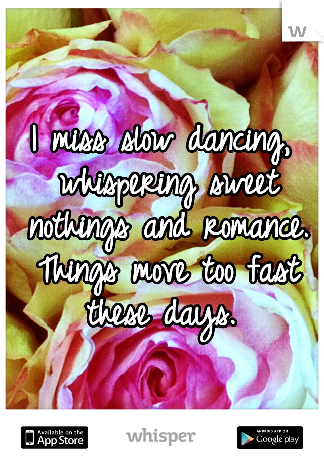 I miss slow dancing, whispering sweet nothings and romance. Things move too fast these days.