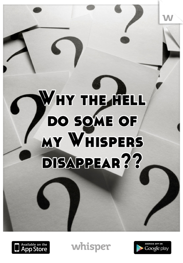 Why the hell do some of my Whispers disappear??