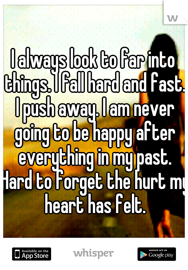 I always look to far into things. I fall hard and fast. I push away. I am never going to be happy after everything in my past. Hard to forget the hurt my heart has felt.