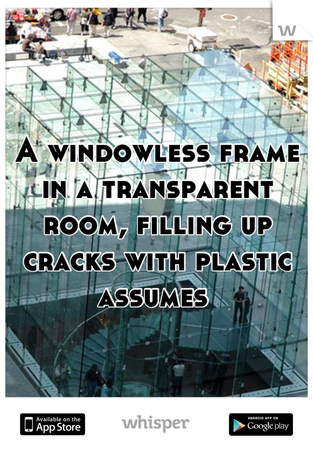 A windowless frame in a transparent room, filling up cracks with plastic assumes