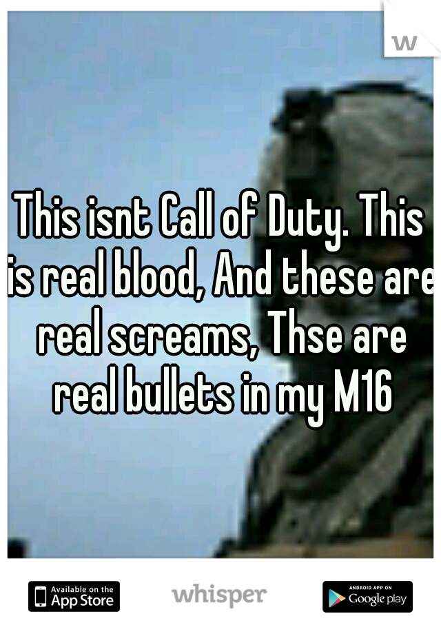 This isnt Call of Duty. This is real blood, And these are real screams, Thse are real bullets in my M16