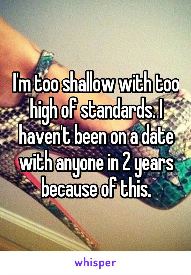 I'm too shallow with too high of standards. I haven't been on a date with anyone in 2 years because of this.