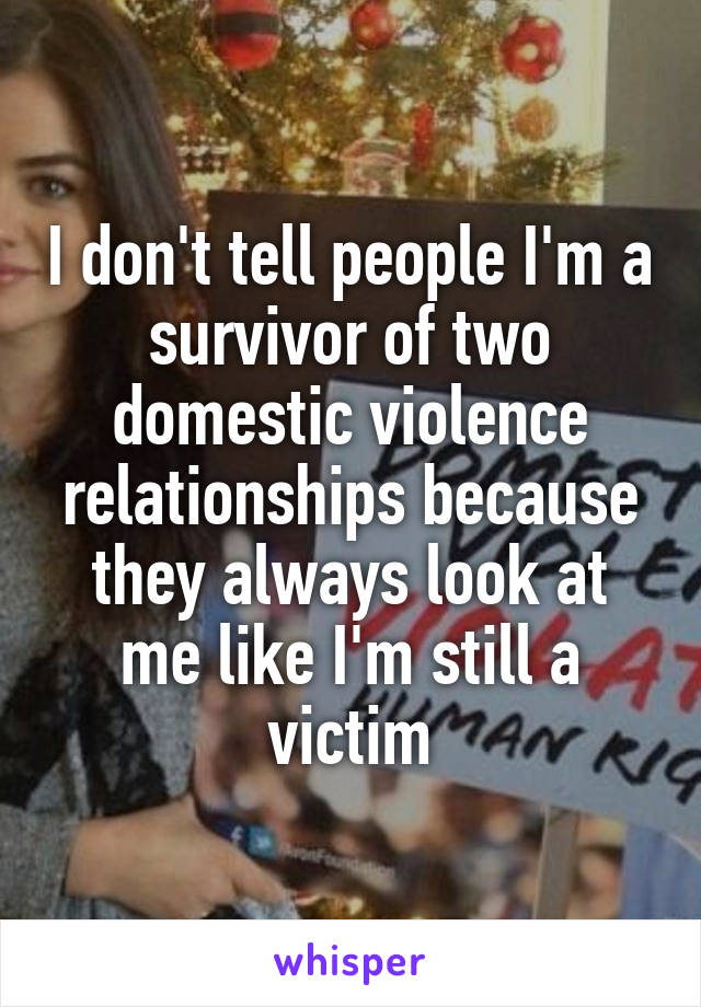 I don't tell people I'm a survivor of two domestic violence relationships because they always look at me like I'm still a victim
