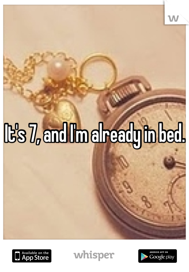 It's 7, and I'm already in bed.