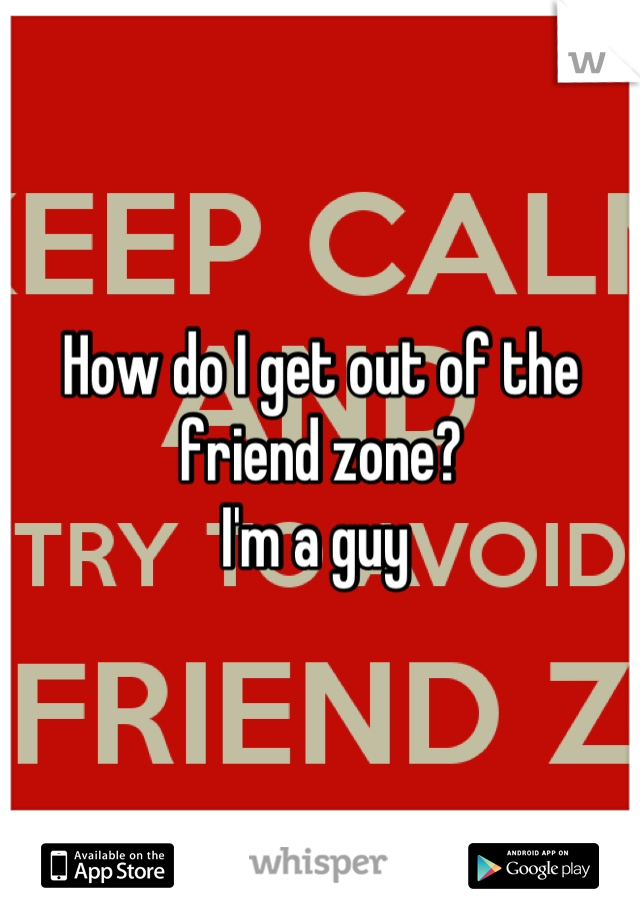 How do I get out of the friend zone? I'm a guy